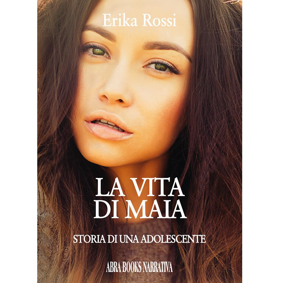 Erika Rossi - LA VITA DI MAIA (STORIA DI UNA ADOLESCENTE)