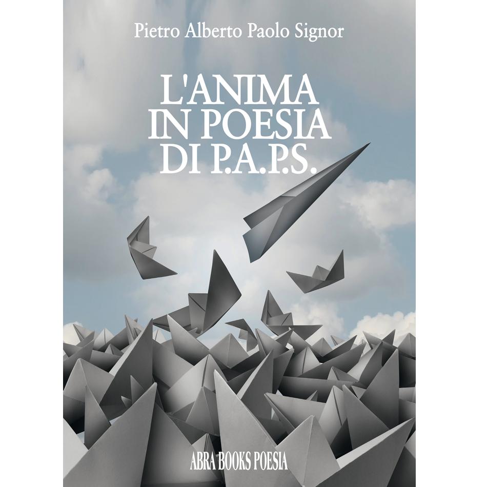 Pietro Alberto Paolo Signor - L'ANIMA IN POESIA DI P.A.P.S.