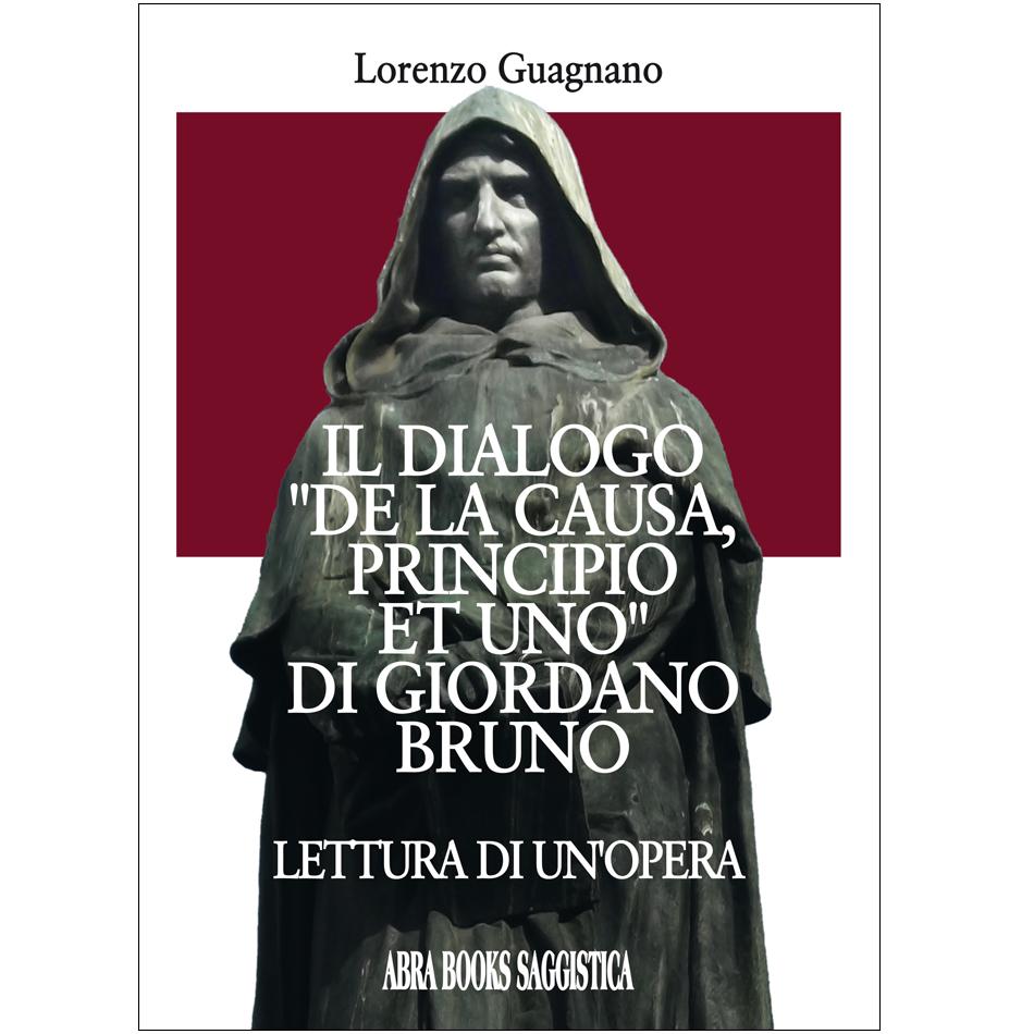 """Lorenzo Guagnano - IL DIALOGO """"DE LA CAUSA, PRINCIPIO ET UNO"""" DI GIORDANO BRUNO"""