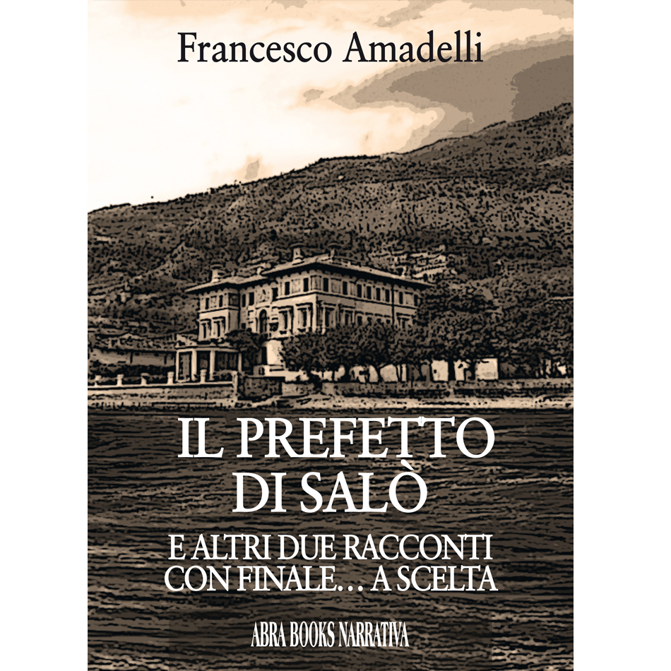 Francesco Amadelli- IL PREFETTO DI SALÒ E ALTRI DUE RACCONTI CON FINALE… A SCELTA