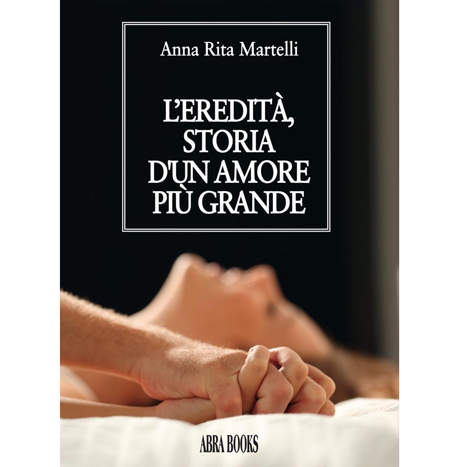 Anna Rita Martelli - L'EREDITÀ, STORIA D'UN AMORE PIÙ GRANDE