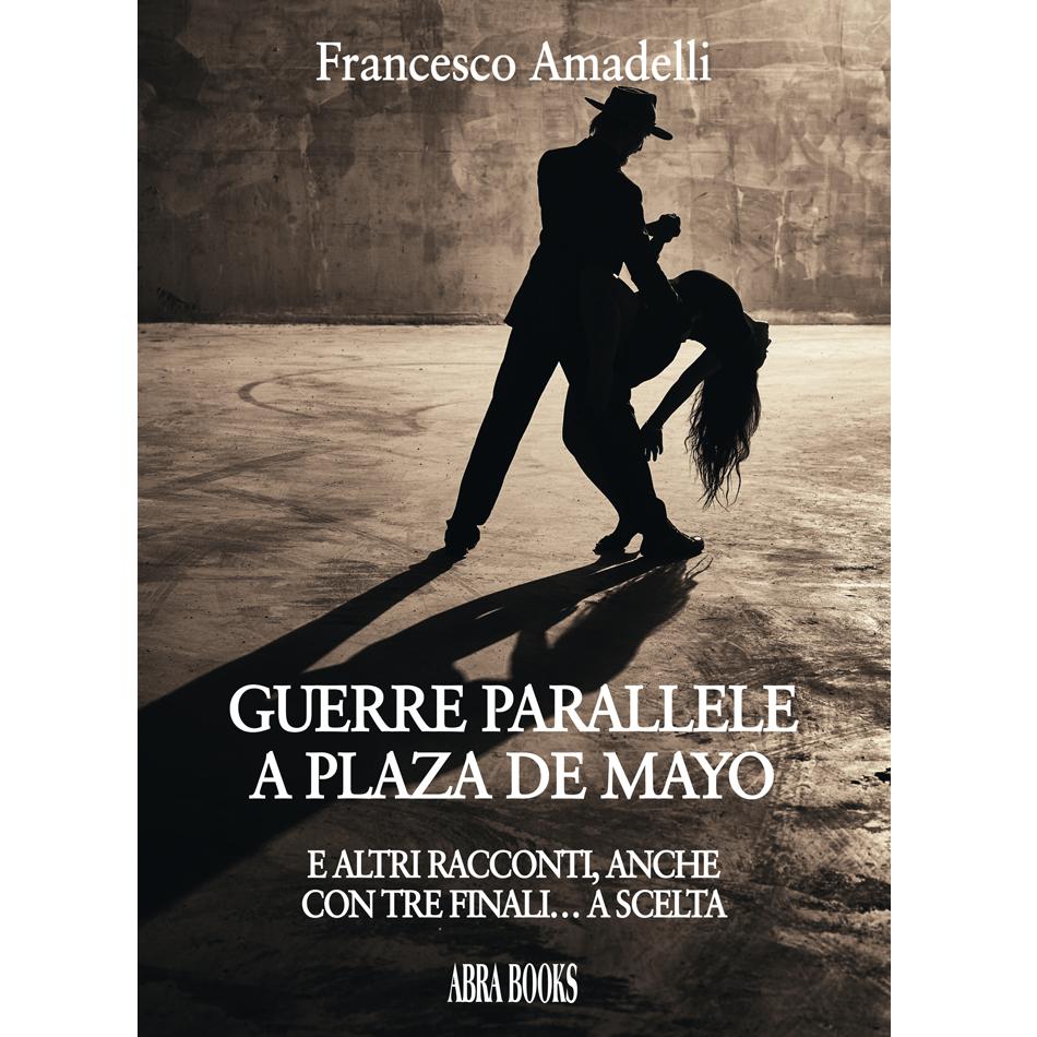 Francesco Amadelli- GUERRE PARALLELE  A PLAZA DE MAYO (E ALTRI RACCONTI, ANCHE  CON TRE FINALI… A SCELTA)