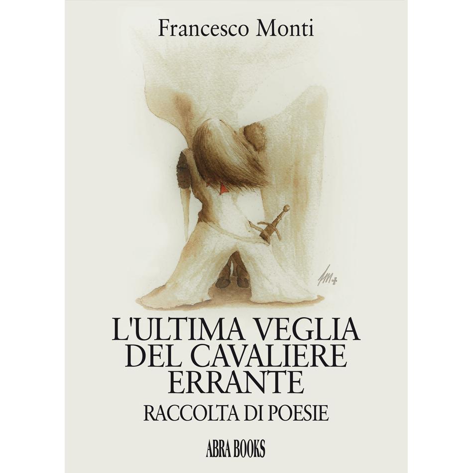 Francesco Monti - L'ULTIMA VEGLIA  DEL CAVALIERE  ERRANTE, RACCOLTA DI POESIE