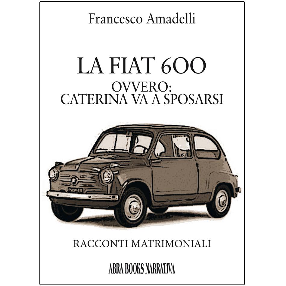 Francesco Amadelli- LA FIAT 6OO, OVVERO: CATERINA VA A SPOSARSI