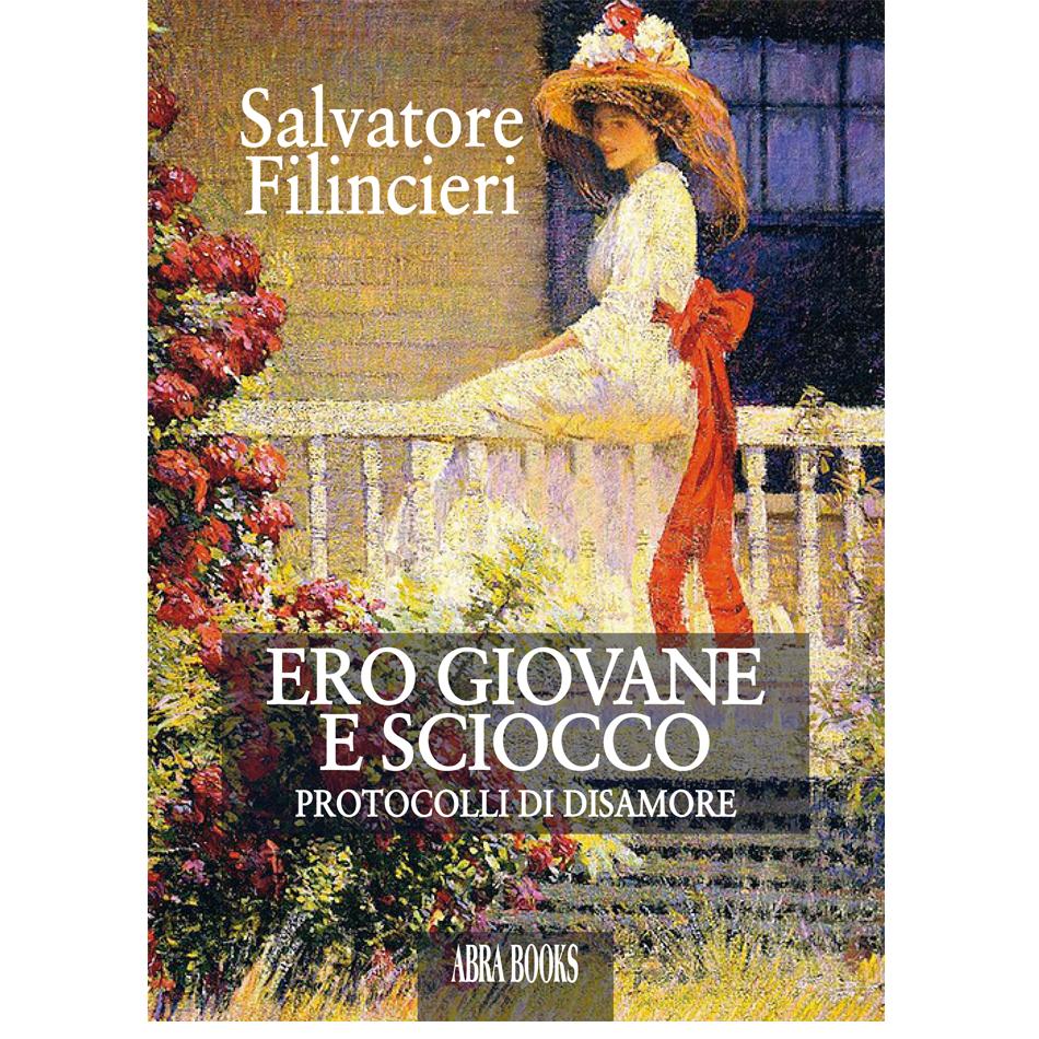 Salvatore  Filincieri - ERO GIOVANE E SCIOCCO - Protocolli di disamore