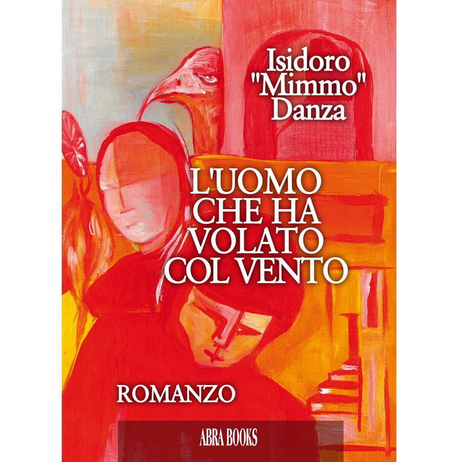 """Isidoro """"Mimmo"""" Danza - L'UOMO CHE HA VOLATO COL VENTO - Romanzo"""