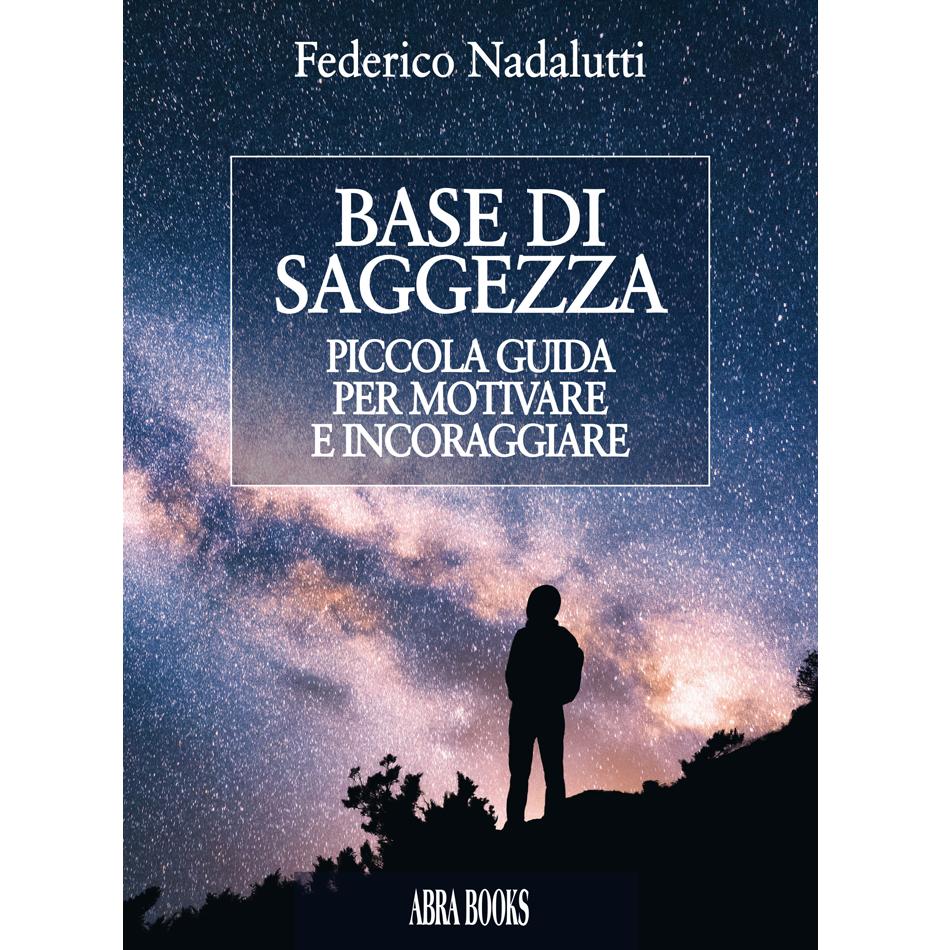 Federico Nadalutti - BASE DI SAGGEZZA - PICCOLA GUIDA PER MOTIVARE  E INCORAGGIARE