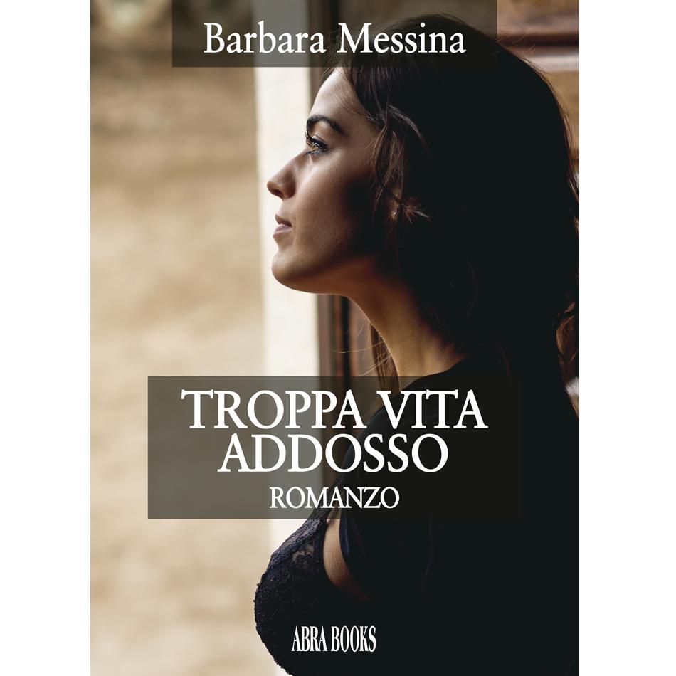 Barbara Messina, TROPPA VITA ADDOSSO - Romanzo