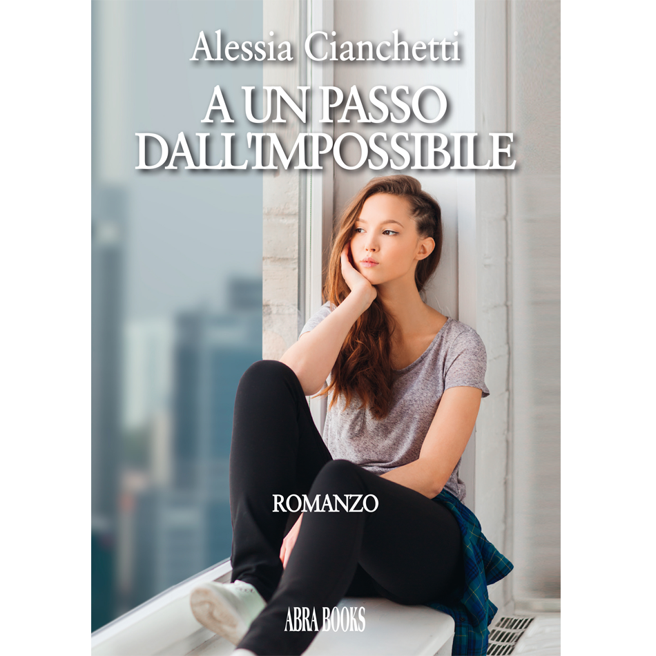 Alessia Cianchetti, A UN PASSO  DALL'IMPOSSIBILE - Romanzo