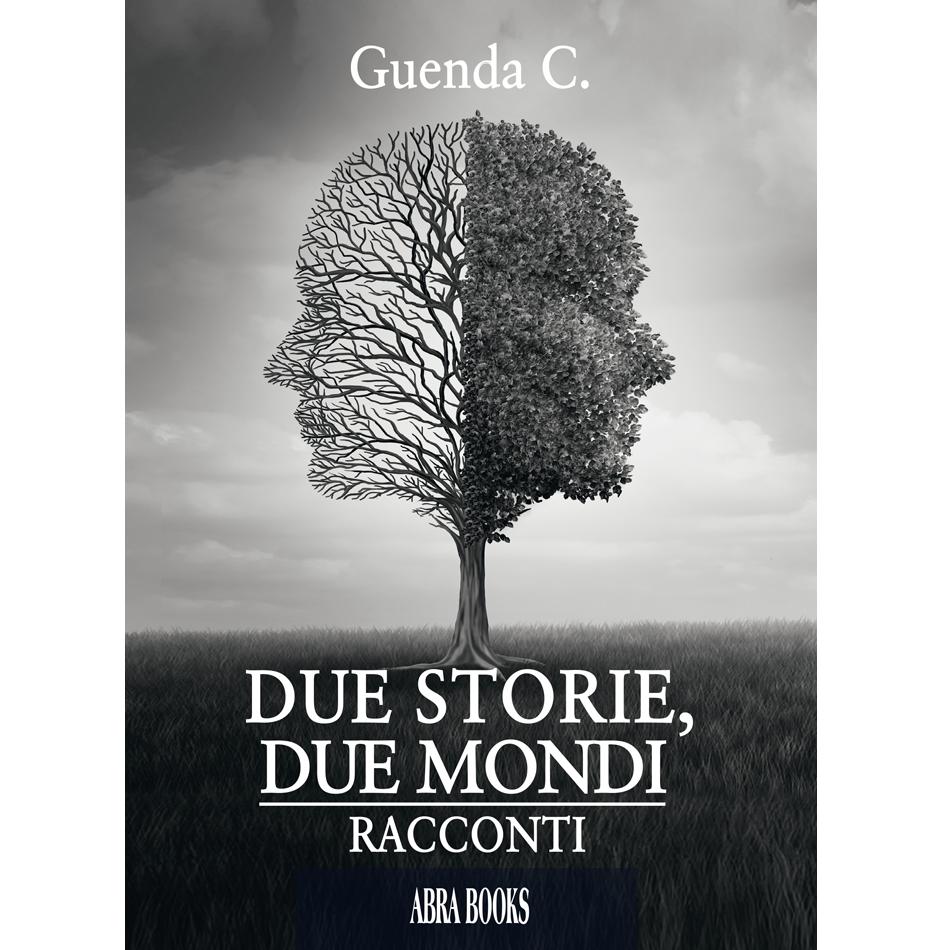 Guenda C. - DUE STORIE, DUE MONDI - Racconti