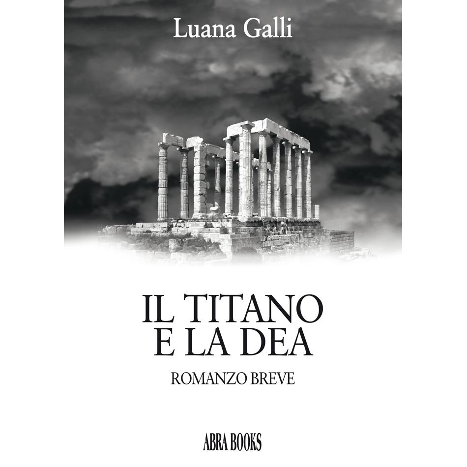 Luana Galli, IL TITANO E LA DEA - Romanzo