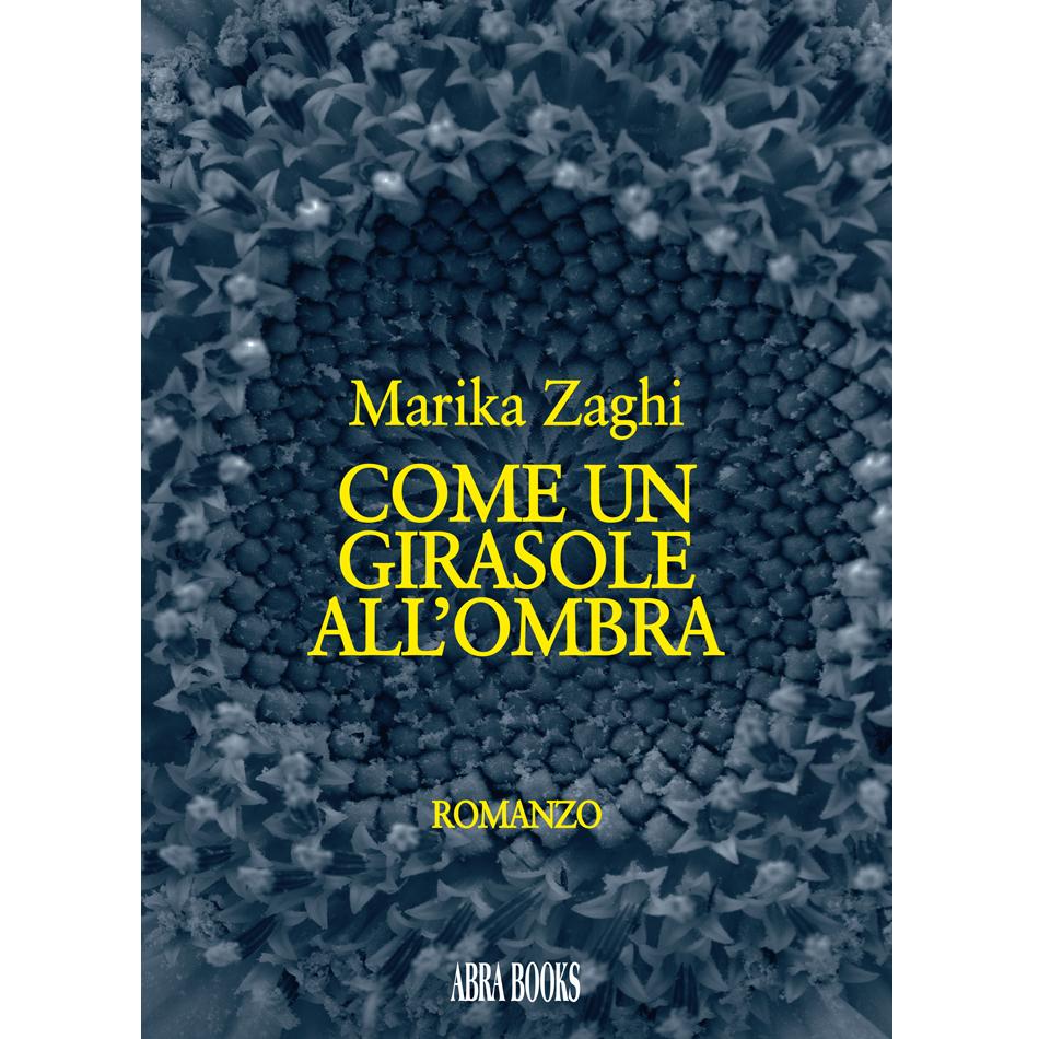 Marika Zaghi, COME UN GIRASOLE ALL'OMBRA - Romanzo