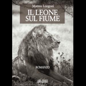 Matteo Longoni, IL LEONE  SUL FIUME - Romanzo