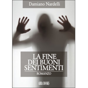 Damiano Nardelli, LA FINE  DEI BUONI  SENTIMENTI - Romanzo