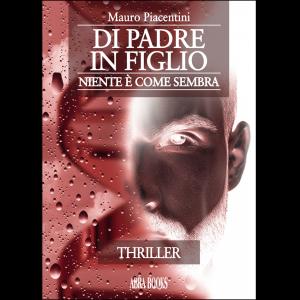 Mauro Piacentini, DI PADRE  IN FIGLIO - Niente è come sembra - Thriller