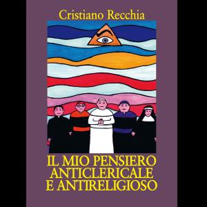 Cristiano Recchia, IL MIO PENSIERO ANTICLERICALE E ANTIRELIGIOSO - Saggio