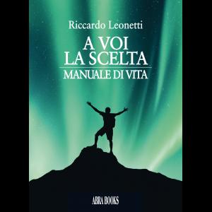Riccardo Leonetti, A VOI  LA SCELTA - MANUALE DI VITA