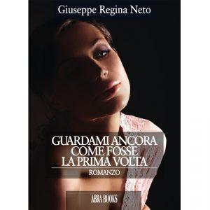 Giuseppe Regina Neto, GUARDAMI ANCORA COME FOSSE LA PRIMA VOLTA - Romanzo