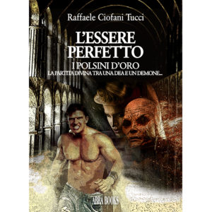 Raffaele Ciofani Tucci, L'ESSERE  PERFETTO - I POLSINI D'ORO - Romanzo