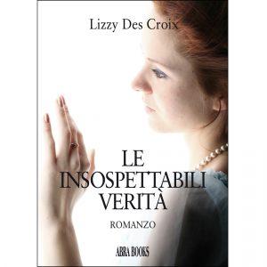Lizzy Des Croix, LE  INSOSPETTABILI  VERITÀ - Romanzo