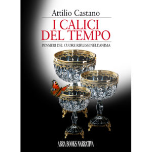 Attilio Castano, I CALICI  DEL TEMPO - Pensieri del cuore riflessi nell'anima