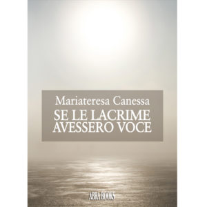 Mariateresa Canessa, SE LE LACRIME  AVESSERO VOCE - Narrativa