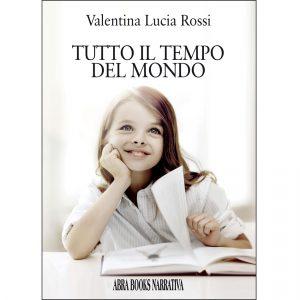 Valentina Lucia Rossi, TUTTO IL TEMPO DEL MONDO - Narrativa