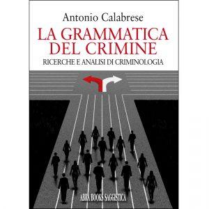 Antonio Calabrese, LA GRAMMATICA DEL CRIMINE - Ricerche e analisi di criminologia