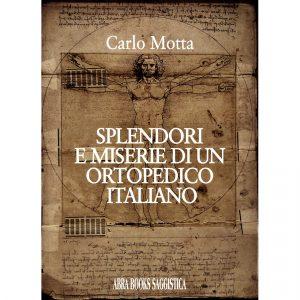 Carlo Motta, SPLENDORI E MISERIE DI UN ORTOPEDICO ITALIANO - Saggistica