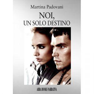 Martina Padovani - NOI, UN SOLO DESTINO - Narrativa