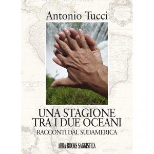 Antonio Tucci, UNA STAGIONE TRA I DUE OCEANI - Racconti dal Sudamerica