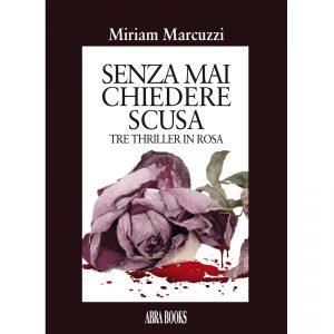 Miriam Marcuzzi, SENZA MAI  CHIEDERE  SCUSA - Tre Thriller in Rosa