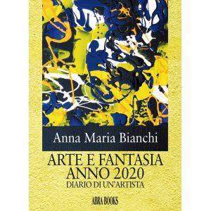 Anna Maria Bianchi, ARTE E FANTASIA ANNO 2020 - DIARIO DI UN'ARTISTA