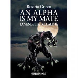 Rosaria Grieco, AN ALPHA  IS MY MATE - LA VENDETTA DELL'ALPHA - Fantasy