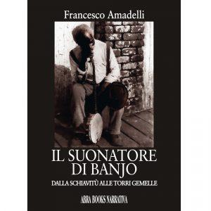 Francesco Amadelli, IL SUONATORE  DI BANJO - Dalla schiavitù alle Torri gemelle - Narrativa