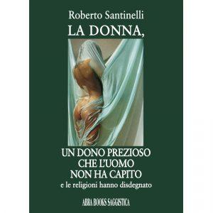 Roberto Santinelli, LA DONNA, UN DONO PREZIOSO CHE L'UOMO NON HA CAPITO - Saggistica