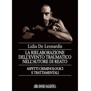 Lidia De Leonardis, LA RIELABORAZIONE DELL'EVENTO TRAUMATICO NELL'AUTORE DI REATO - Saggistica