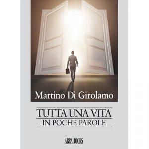 Martino Di Girolamo, TUTTA UNA VITA IN POCHE PAROLE - Narrativa
