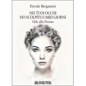 Davide Bergamini, NEI TUOI OCCHI  HO SCOLPITO I MIEI GIORNI - Ode alla Donna - Poesia