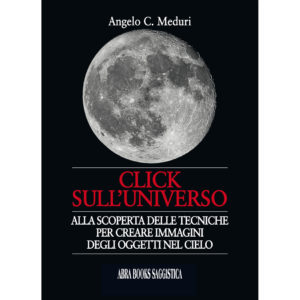 Angelo C. Meduri, CLICK  SULL'UNIVERSO - Alla scoperta delle tecniche  per creare immagini  degli oggetti nel cielo