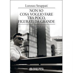 Lorenzo Strappati, NON SO  COSA VOGLIO FARE  TRA POCO, FIGURATI DA GRANDE - Poesia